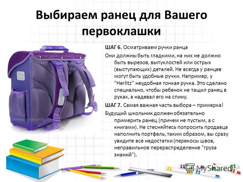 Выбираем ранец для Вашего первоклашки ШАГ 6. Осматриваем ручки ранца Они должны быть гладкими, на них не должно быть вырезов, выпуклостей или острых (выступающих) деталей. Не всегда у ранцев могут быть удобные ручки. Например, у