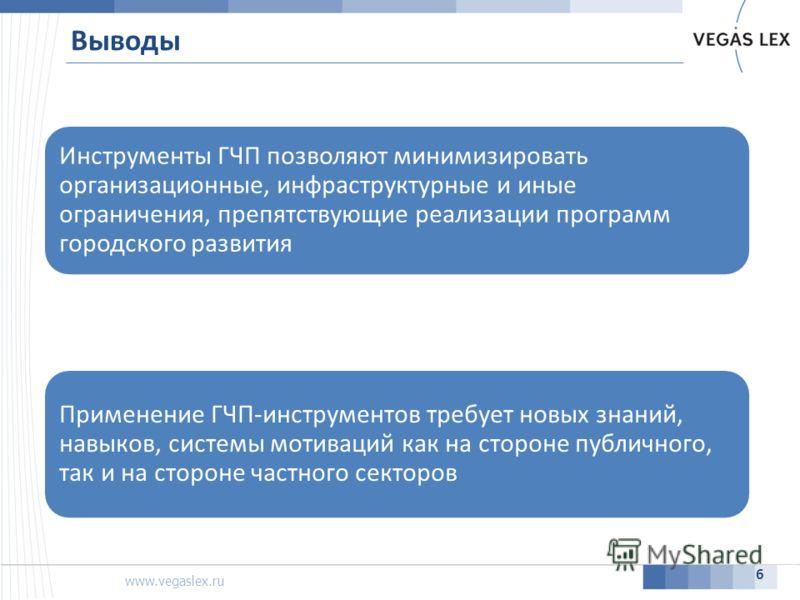 www.vegaslex.ru Выводы 6 Инструменты ГЧП позволяют минимизировать организационные, инфраструктурные и иные ограничения, препятствующие реализации программ городского развития Применение ГЧП-инструментов требует новых знаний, навыков, системы мотиваци