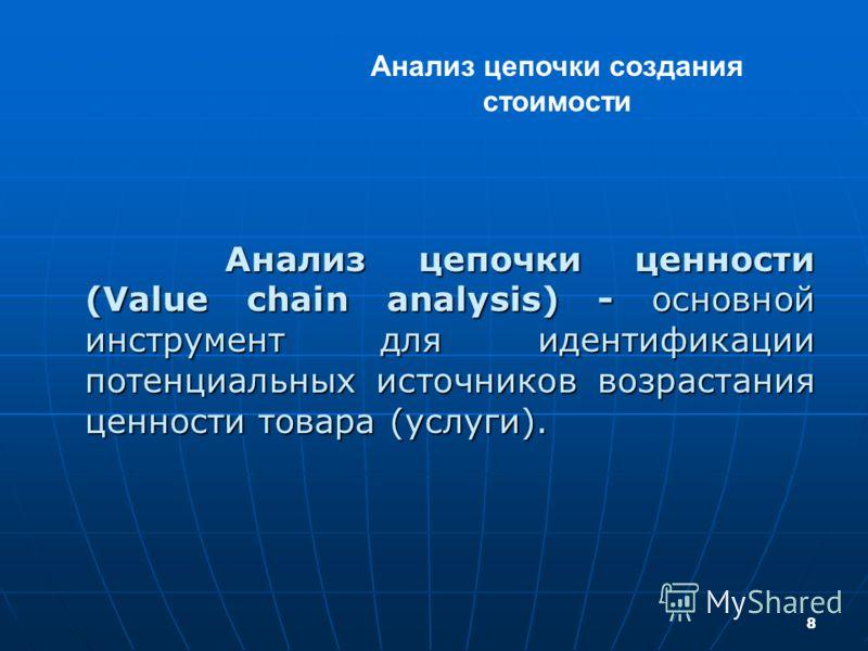 8 Анализ цепочки ценности (Value chain analysis) - основной инструмент для идентификации потенциальных источников возрастания ценности товара (услуги). Анализ цепочки ценности (Value chain analysis) - основной инструмент для идентификации потенциальн