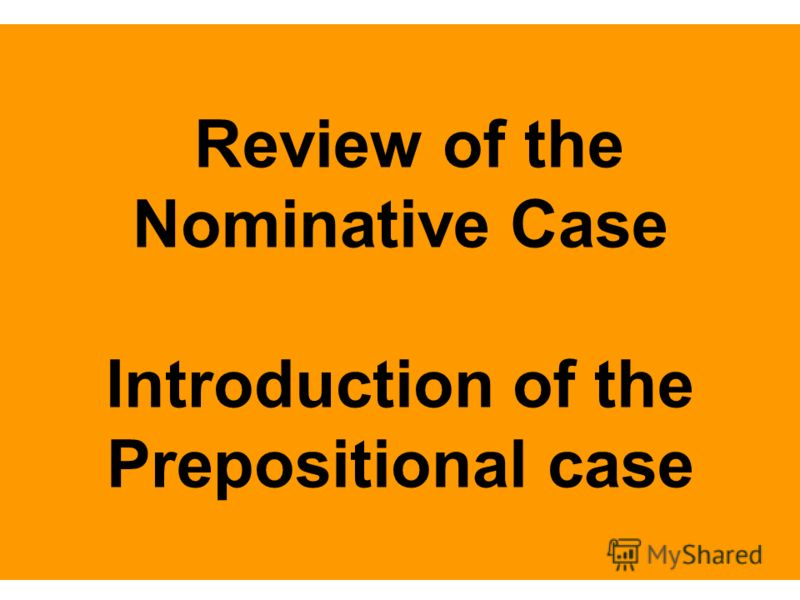 Review of the Nominative Case Introduction of the Prepositional case