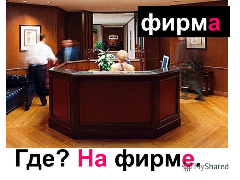 фирма Где? На фирме.