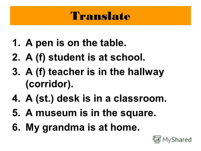 Translate 1.A pen is on the table. 2.A (f) student is at school. 3.A (f) teacher is in the hallway (corridor). 4.A (st.) desk is in a classroom. 5.A museum is in the square. 6.My grandma is at home.