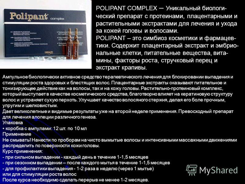 POLIPANT COMPLEX – Уникальный биологи- ческий препарат с протеинами, плацентарными и растительными экстрактами для лечения и ухода за кожей головы и волосами. POLIPANT – это симбиоз косметики и фармацев- тики. Содержит плацентарный экстракт и эмбрио-