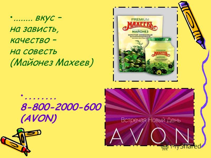 ........ вкус – на зависть, качество – на совесть (Майонез Махеев)........ 8-800-2000-600 (AVON)