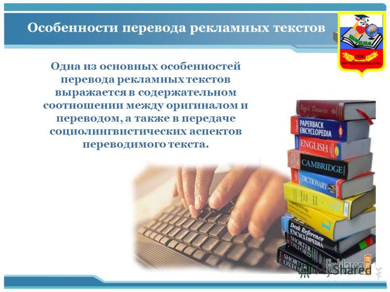 Особенности перевода рекламных текстов Одна из основных особенностей перевода рекламных текстов выражается в содержательном соотношении между оригиналом и переводом, а также в передаче социолингвистических аспектов переводимого текста.