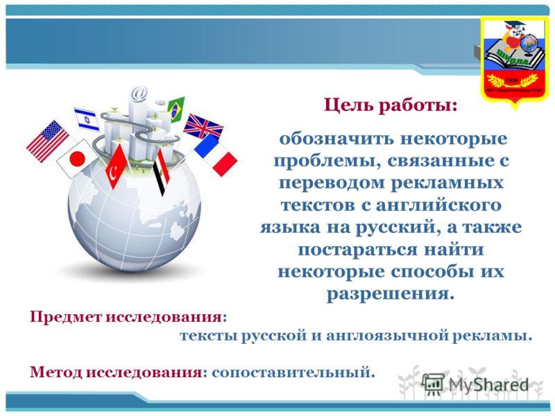 Цель работы: обозначить некоторые проблемы, связанные с переводом рекламных текстов с английского языка на русский, а также постараться найти некоторые способы их разрешения. Предмет исследования: тексты русской и англоязычной рекламы. Метод исследов