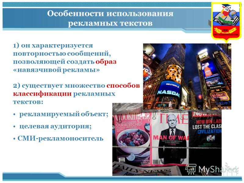 Особенности использования рекламных текстов 1) он характеризуется повторностью сообщений, позволяющей создать образ «навязчивой рекламы» 2) существует множество способов классификации рекламных текстов: рекламируемый объект; целевая аудитория; СМИ-ре