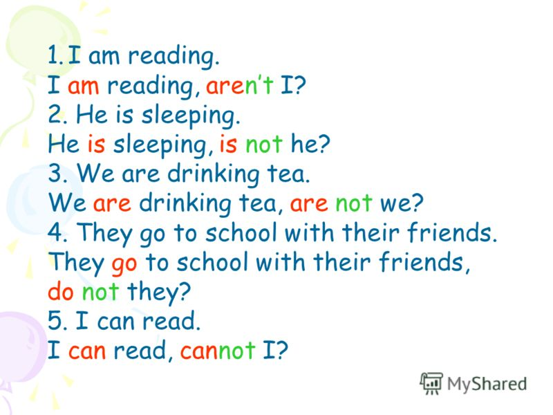 1.I am reading. I am reading, arent I? 2. He is sleeping. He is sleeping, is not he? 3. We are drinking tea. We are drinking tea, are not we? 4. They go to school with their friends. They go to school with their friends, do not they? 5. I can read. I