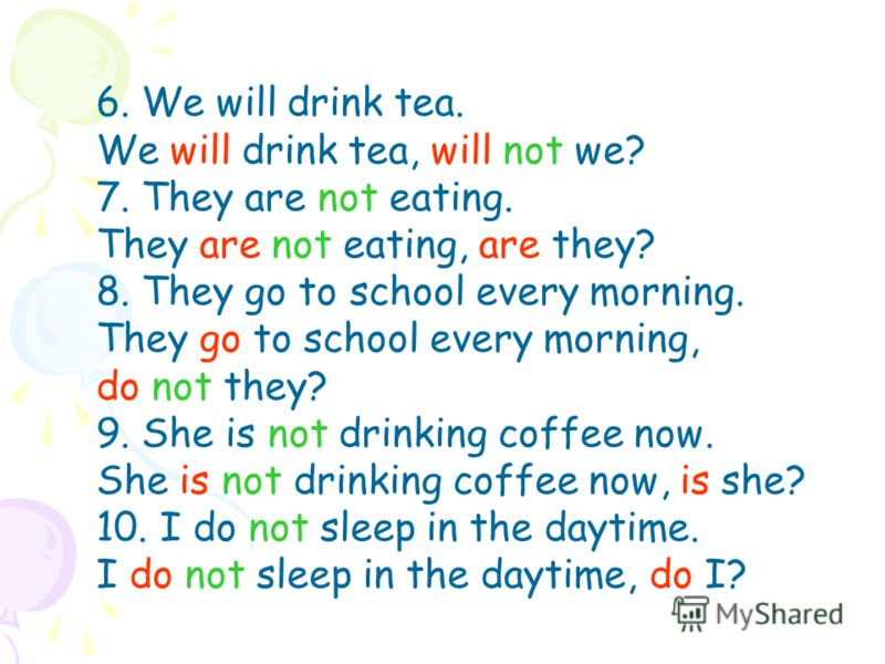 6. We will drink tea. We will drink tea, will not we? 7. They are not eating. They are not eating, are they? 8. They go to school every morning. They go to school every morning, do not they? 9. She is not drinking coffee now. She is not drinking coff