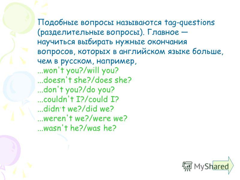 Подобные вопросы называются tag-questions (разделительные вопросы). Главное научиться выбирать нужные окончания вопросов, которых в английском языке больше, чем в русском, например,...won't you?/will you?...doesn't she?/does she?...don't you?/do you?