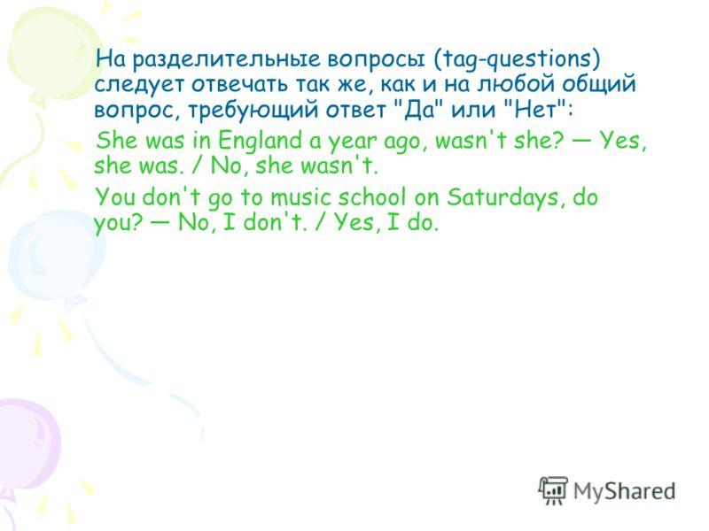 На разделительные вопросы (tag-questions) следует отвечать так же, как и на любой общий вопрос, требующий ответ