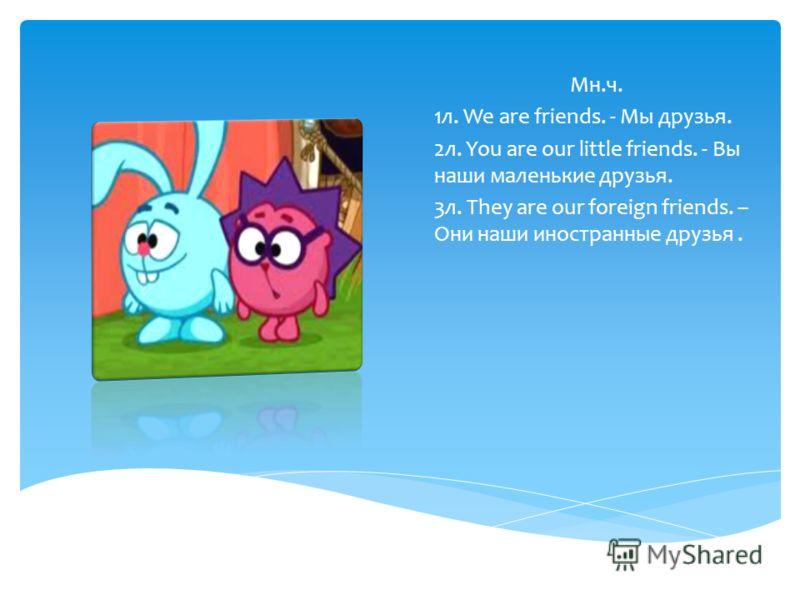 Мн.ч. 1л. We are friends. - Мы друзья. 2л. You are our little friends. - Вы наши маленькие друзья. 3л. They are our foreign friends. – Они наши иностранные друзья.