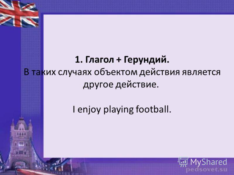 1. Глагол + Герундий. В таких случаях объектом действия является другое действие. I enjoy playing football.