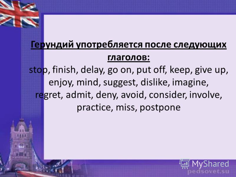 Герундий употребляется после следующих глаголов: stop, finish, delay, go on, put off, keep, give up, enjoy, mind, suggest, dislike, imagine, regret, admit, deny, avoid, consider, involve, practice, miss, postpone