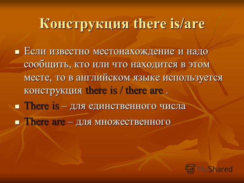 Конструкция there is/are Если известно местонахождение и надо сообщить, кто или что находится в этом месте, то в английском языке используется конструкция there is / there are. Если известно местонахождение и надо сообщить, кто или что находится в эт