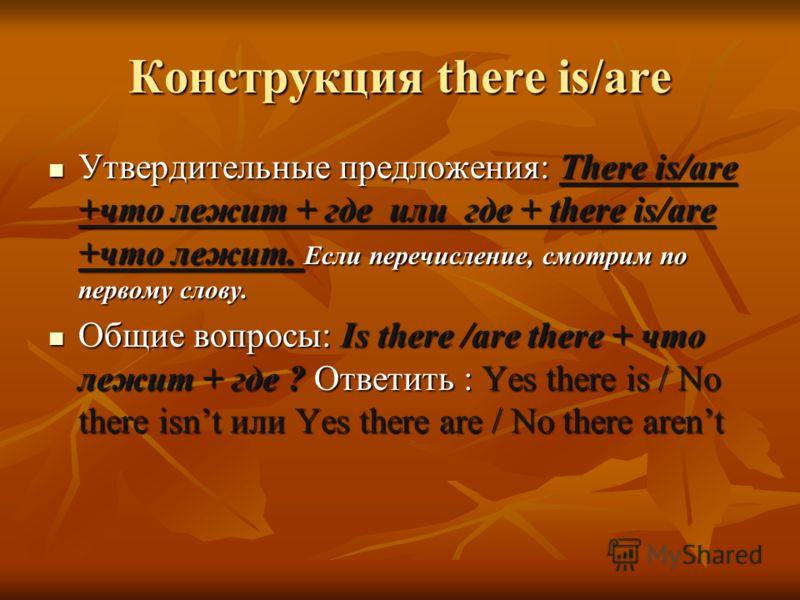 Конструкция there is/are Утвердительные предложения: There is/are +что лежит + где или где + there is/are +что лежит. Если перечисление, смотрим по первому слову. Утвердительные предложения: There is/are +что лежит + где или где + there is/are +что л