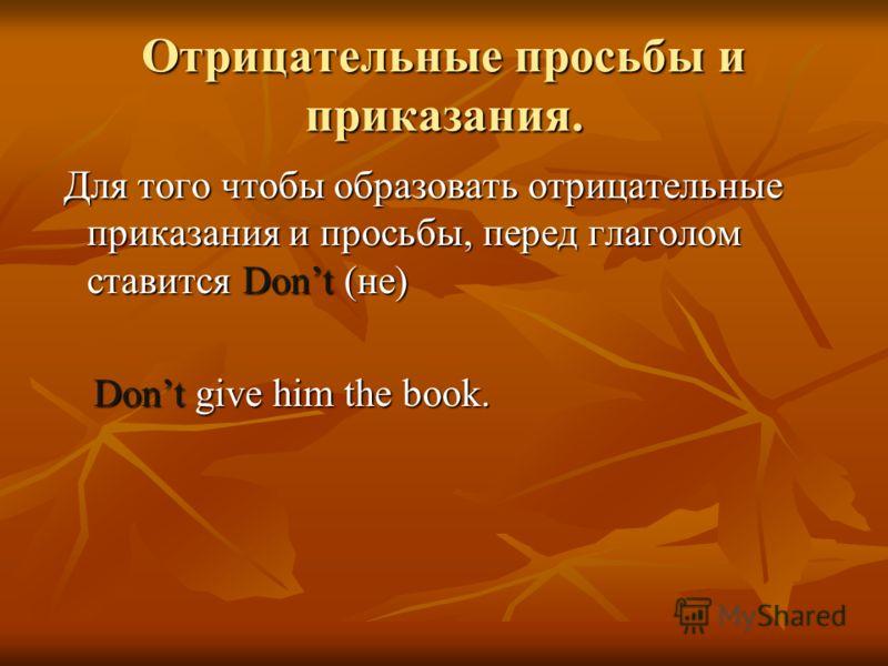 Отрицательные просьбы и приказания. Для того чтобы образовать отрицательные приказания и просьбы, перед глаголом ставится Dont (не) Для того чтобы образовать отрицательные приказания и просьбы, перед глаголом ставится Dont (не) Dont give him the book