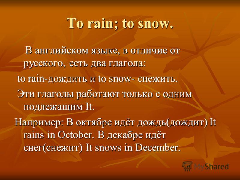 To rain; to snow. В английском языке, в отличие от русского, есть два глагола: В английском языке, в отличие от русского, есть два глагола: to rain-дождить и to snow- снежить. to rain-дождить и to snow- снежить. Эти глаголы работают только с одним по