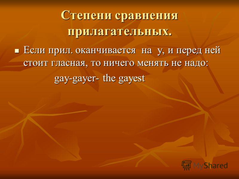 Степени сравнения прилагательных. Если прил. оканчивается на y, и перед ней стоит гласная, то ничего менять не надо: Если прил. оканчивается на y, и перед ней стоит гласная, то ничего менять не надо: gay-gayer- the gayest gay-gayer- the gayest