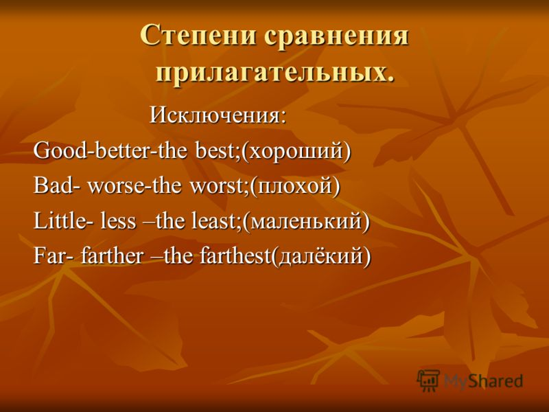 Степени сравнения прилагательных. Исключения: Исключения: Good-better-the best;(хороший) Bad- worse-the worst;(плохой) Little- less –the least;(маленький) Far- farther –the farthest(далёкий)