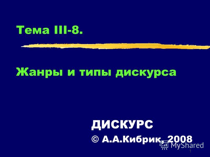 1 Тема III-8. Жанры и типы дискурса ДИСКУРС © А.А.Кибрик, 2008