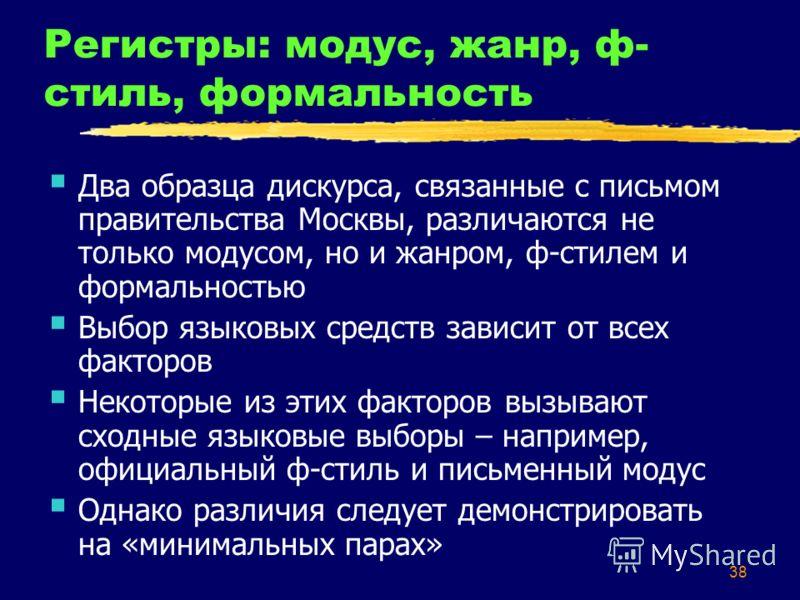 38 Регистры: модус, жанр, ф- стиль, формальность Два образца дискурса, связанные с письмом правительства Москвы, различаются не только модусом, но и жанром, ф-стилем и формальностью Выбор языковых средств зависит от всех факторов Некоторые из этих фа