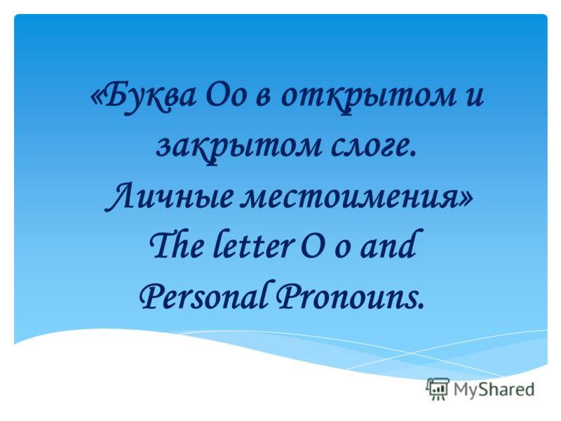 «Буква Оо в открытом и закрытом слоге. Личные местоимения» The letter O o and Personal Pronouns.