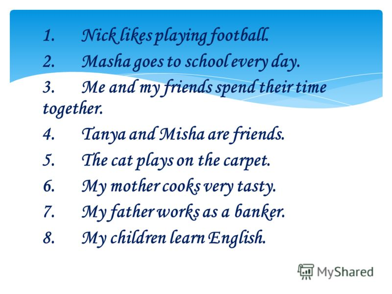 1.Nick likes playing football. 2.Masha goes to school every day. 3.Me and my friends spend their time together. 4.Tanya and Misha are friends. 5.The cat plays on the carpet. 6.My mother cooks very tasty. 7.My father works as a banker. 8.My children l