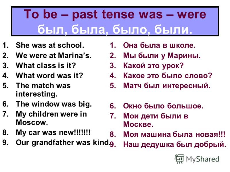 To be – past tense was – were был, была, было, были. 1.She was at school. 2.We were at Marinas. 3.What class is it? 4.What word was it? 5.The match was interesting. 6.The window was big. 7.My children were in Moscow. 8.My car was new!!!!!!! 9.Our gra
