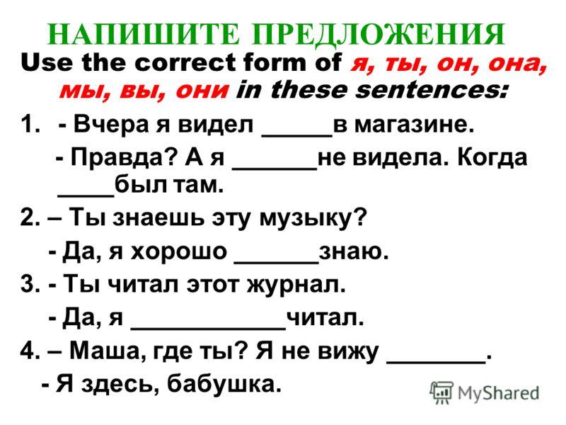 НАПИШИТЕ ПРЕДЛОЖЕНИЯ Use the correct form of я, ты, он, она, мы, вы, они in these sentences: 1.- Вчера я видел _____в магазине. - Правда? А я ______не видела. Когда ____был там. 2. – Ты знаешь эту музыку? - Да, я хорошо ______знаю. 3. - Ты читал этот