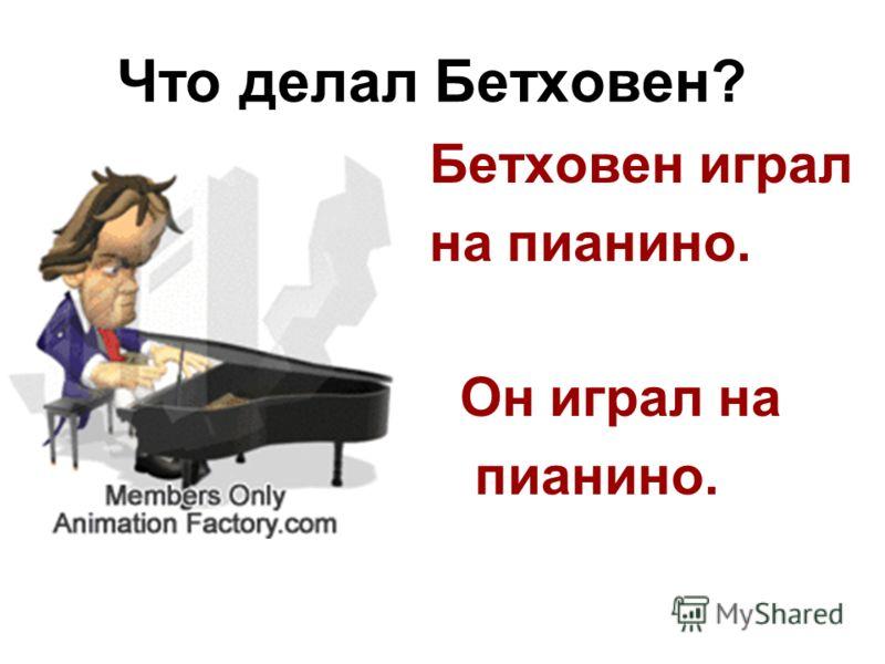 Что делал Бетховен? Бетховен играл на пианино. Он играл на пианино.