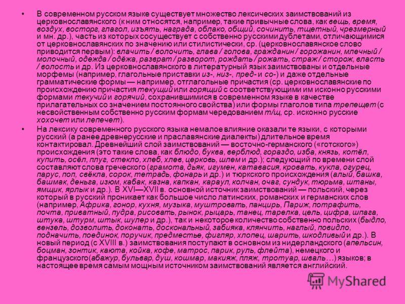 В современном русском языке существует множество лексических заимствований из церковнославянского (к ним относятся, например, такие привычные слова, как вещь, время, воздух, восторг, глагол, изъять, награда, облако, общий, сочинить, тщетный, чрезмерн