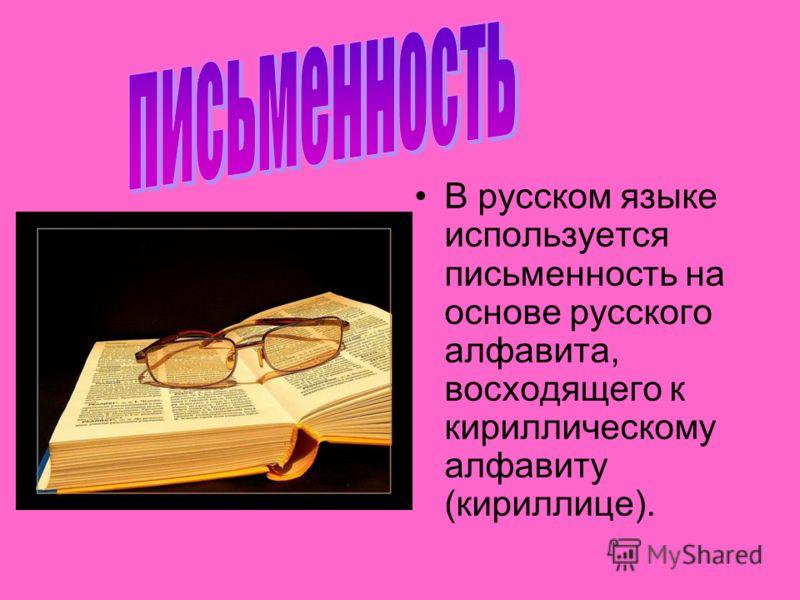 В русском языке используется письменность на основе русского алфавита, восходящего к кириллическому алфавиту (кириллице).