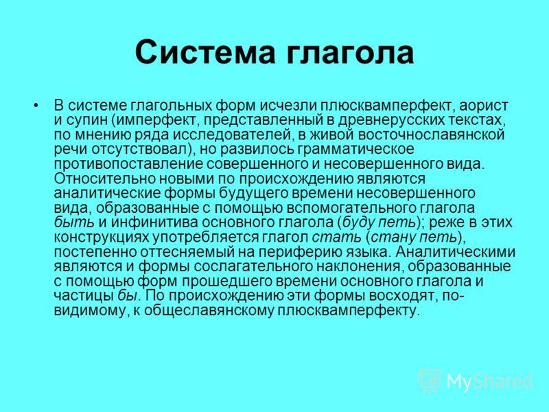 Система глагола В системе глагольных форм исчезли плюсквамперфект, аорист и супин (имперфект, представленный в древнерусских текстах, по мнению ряда исследователей, в живой восточнославянской речи отсутствовал), но развилось грамматическое противопос