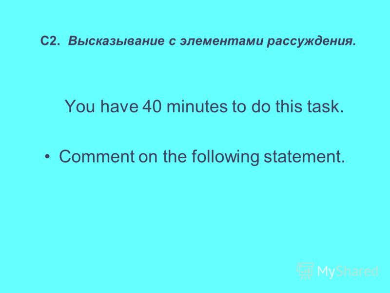 С2. Высказывание с элементами рассуждения. You have 40 minutes to do this task. Comment on the following statement.