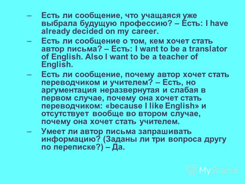 –Есть ли сообщение, что учащаяся уже выбрала будущую профессию? – Есть: I have already decided on my career. –Есть ли сообщение о том, кем хочет стать автор письма? – Есть: I want to be a translator of English. Also I want to be a teacher of English.