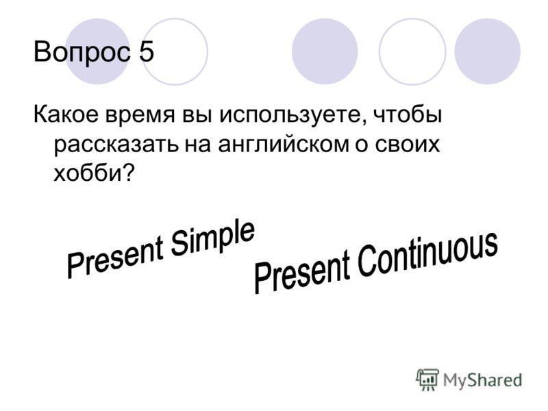 Вопрос 5 Какое время вы используете, чтобы рассказать на английском о своих хобби?