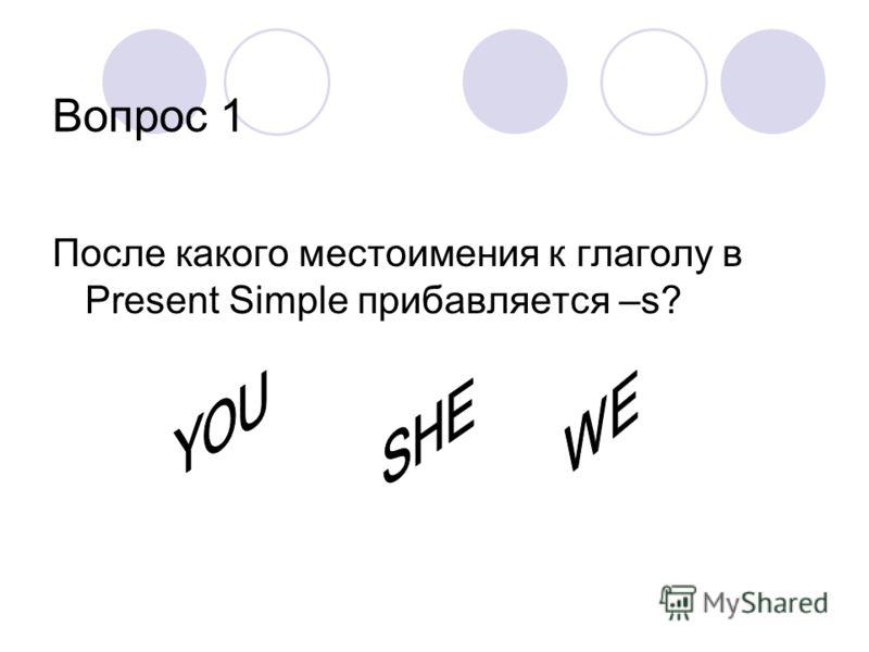 Вопрос 1 После какого местоимения к глаголу в Present Simple прибавляется –s?