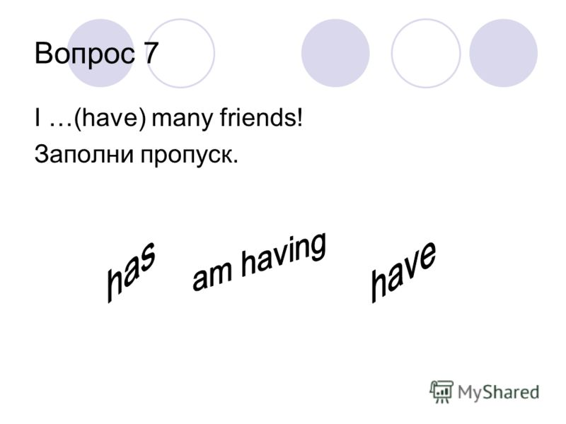 Вопрос 7 I …(have) many friends! Заполни пропуск.