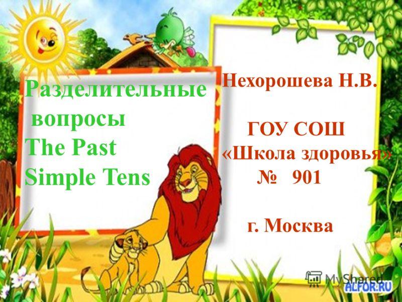 Разделительные вопросы The Past Simple Tens Нехорошева Н.В. ГОУ СОШ «Школа здоровья» 901 г. Москва