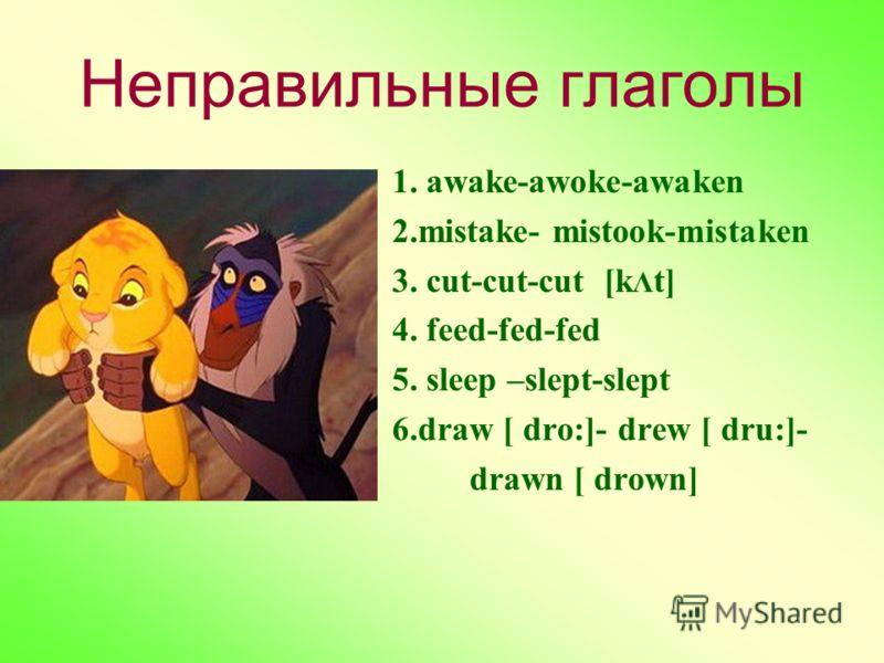 Неправильные глаголы 1. awake-awoke-awaken 2.mistake- mistook-mistaken 3. cut-cut-cut [k Λ t] 4. feed-fed-fed 5. sleep –slept-slept 6.draw [ dro:]- drew [ dru:]- drawn [ drown]