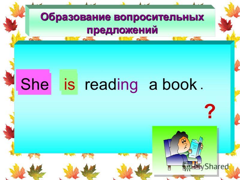 Образование вопросительных предложений Is readinga book she Sheis. ?