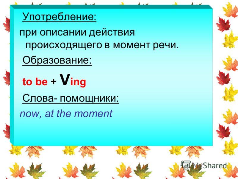 Употребление: при описании действия происходящего в момент речи. Образование: to be + V ing Слова- помощники: now, at the moment