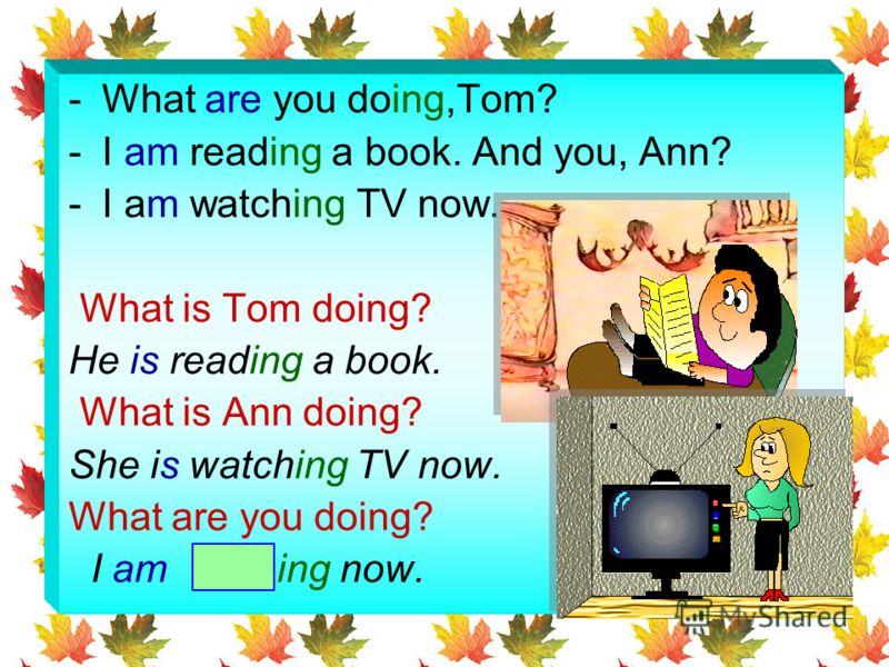 -W-What are you doing,Tom? -I-I am reading a book. And you, Ann? -I-I am watching TV now. What is Tom doing? He is reading a book. What is Ann doing? She is watching TV now. What are you doing? I am ing now.