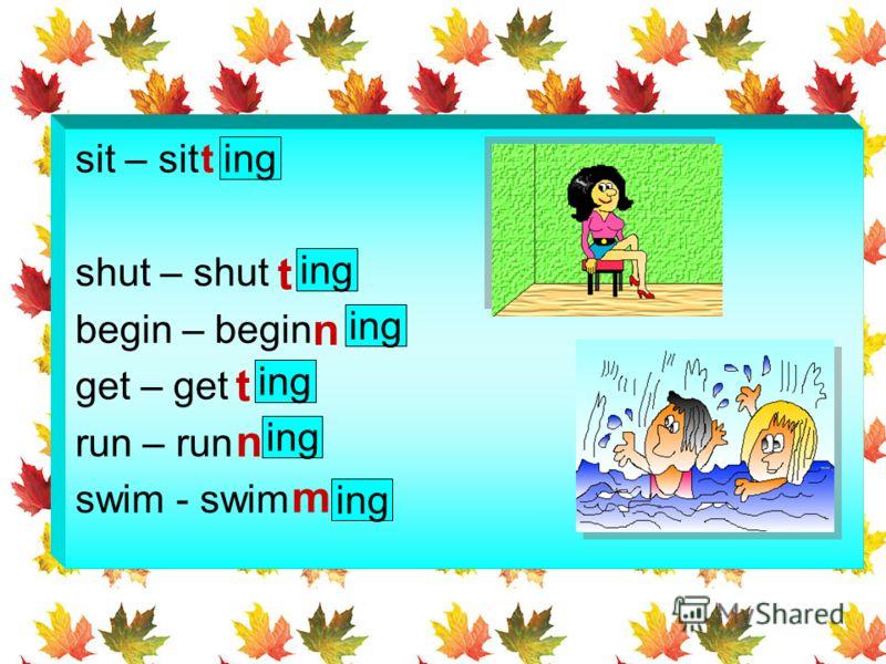 sit – sit shut – shut begin – begin get – get run – run swim - swim t t t ing n n m