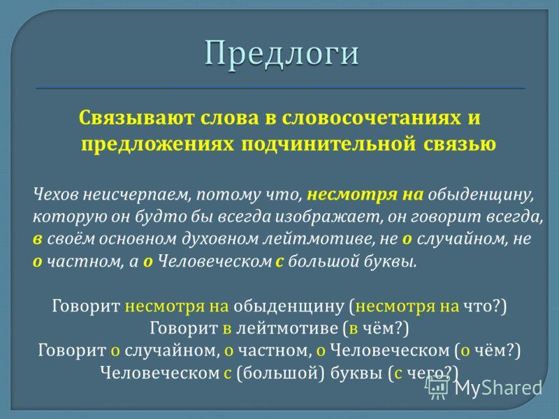 Связывают слова в словосочетаниях и предложениях подчинительной связью Чехов неисчерпаем, потому что, несмотря на обыденщину, которую он будто бы всегда изображает, он говорит всегда, в своём основном духовном лейтмотиве, не о случайном, не о частном