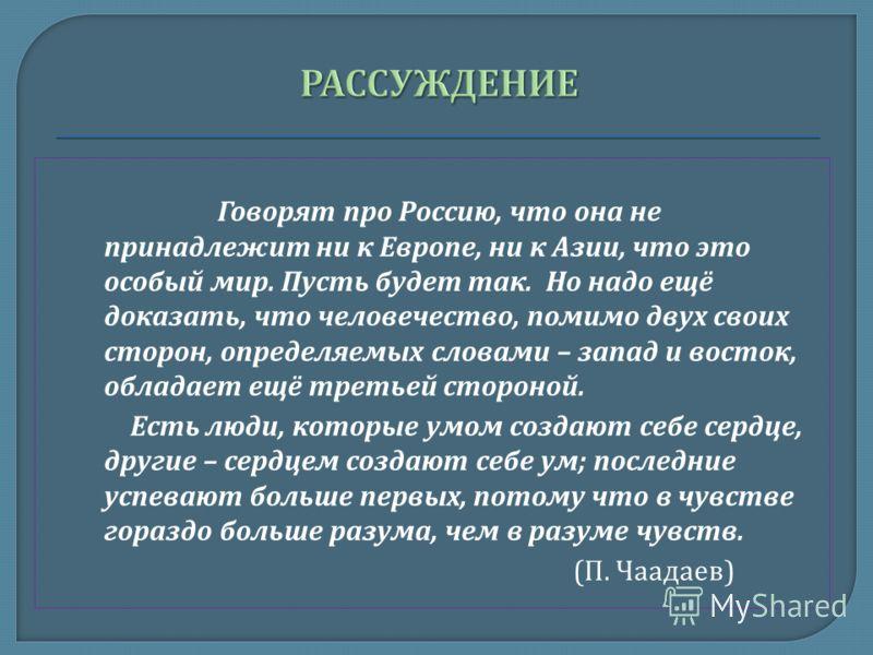 Говорят про Россию, что она не принадлежит ни к Европе, ни к Азии, что это особый мир. Пусть будет так. Но надо ещё доказать, что человечество, помимо двух своих сторон, определяемых словами – запад и восток, обладает ещё третьей стороной. Есть люди,