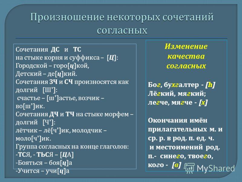 Сочетания ДС и ТС на стыке корня и суффикса – [ Ц ]: Городской – горо [ ц ] кой, Детский – де [ ц ] кий. Сочетания ЗЧ и СЧ произносятся как долгий [ Ш ]: счастье – [ ш ] астье, возчик – во [ ш ] ик. Сочетания ДЧ и ТЧ на стыке морфем – долгий [ Ч ]: л