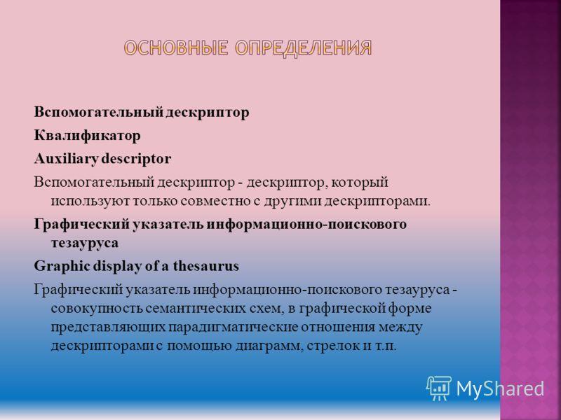 Вспомогательный дескриптор Квалификатор Auxiliary descriptor Вспомогательный дескриптор - дескриптор, который используют только совместно с другими дескрипторами. Графический указатель информационно-поискового тезауруса Graphic display of a thesaurus