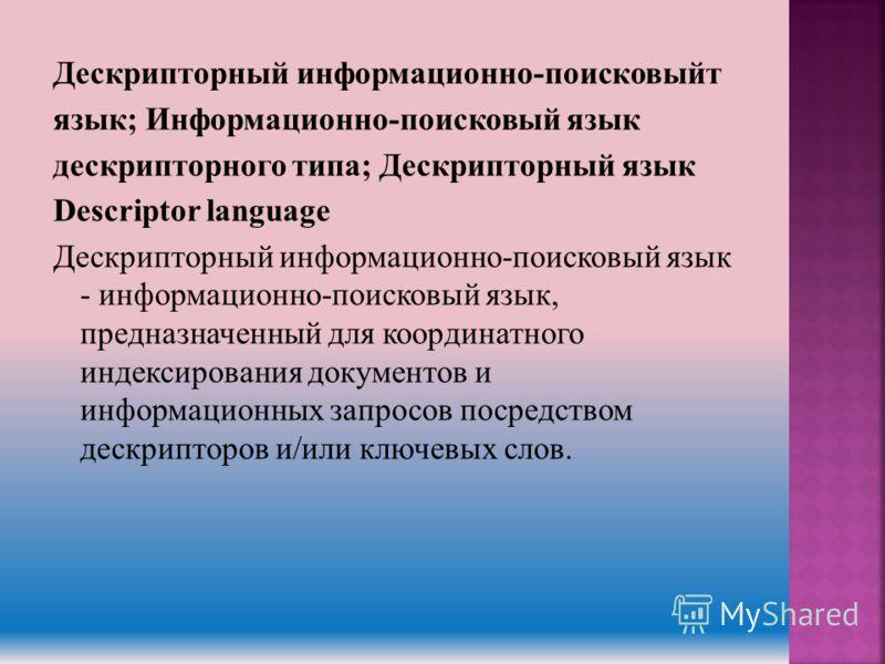 Дескрипторный информационно-поисковыйт язык; Информационно-поисковый язык дескрипторного типа; Дескрипторный язык Descriptor language Дескрипторный информационно-поисковый язык - информационно-поисковый язык, предназначенный для координатного индекси